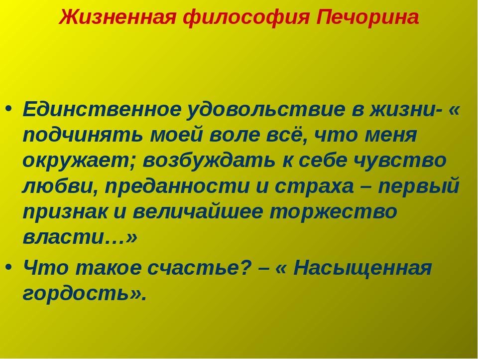 Жизненная философия Печорина Единственное удовольствие в жизни- « подчинять м...