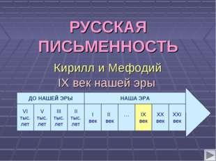IX век нашей эры РУССКАЯ ПИСЬМЕННОСТЬ Кирилл и Мефодий VI тыс. лет V тыс. лет