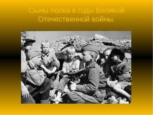 Сыны полка в годы Великой Отечественной войны.