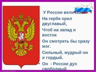У России величавой На гербе орел двуглавый, Чтоб на запад и восток  Он смо