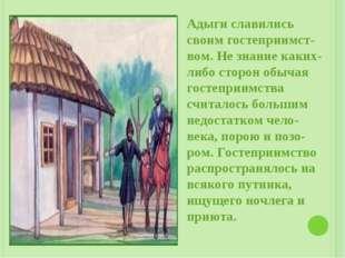 Адыги славились своим гостеприимст-вом. Не знание каких-либо сторон обычая го