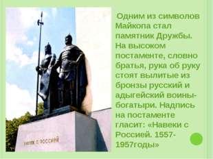 Одним из символов Майкопа стал памятник Дружбы. На высоком постаменте, словн