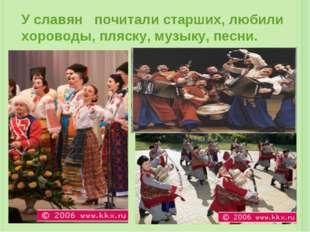 У славян почитали старших, любили хороводы, пляску, музыку, песни.