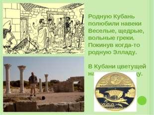 Родную Кубань полюбили навеки Веселые, щедрые, вольные греки. Покинув когда-т
