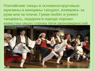 Понтийские танцы в основном круговые: мужчины и женщины танцуют, взявшись за
