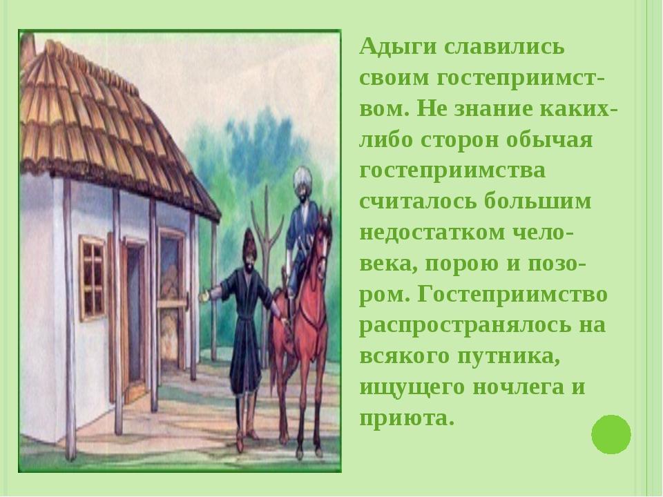 Адыги славились своим гостеприимст-вом. Не знание каких-либо сторон обычая го...