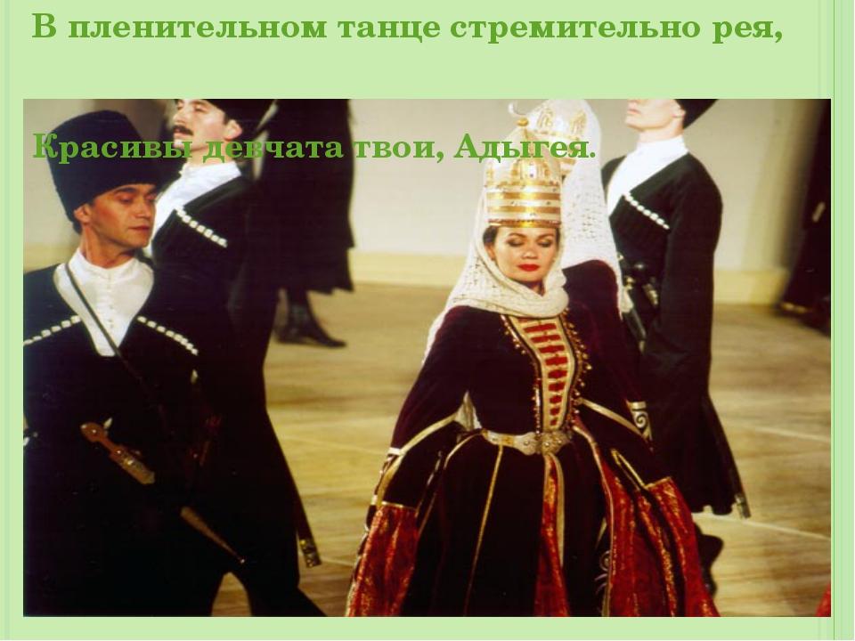 В пленительном танце стремительно рея, Красивы девчата твои, Адыгея.
