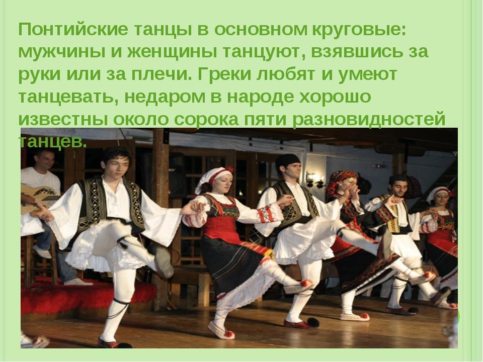 Понтийские танцы в основном круговые: мужчины и женщины танцуют, взявшись за...