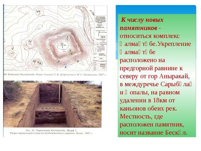К числу новых памятников - относиться комплекс Қалмақтөбе.Укрепление Қалмақт...
