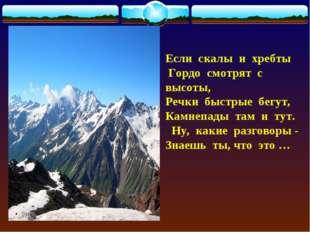 Если скалы и хребты Гордо смотрят с высоты, Речки быстрые бегут, Камнепады та