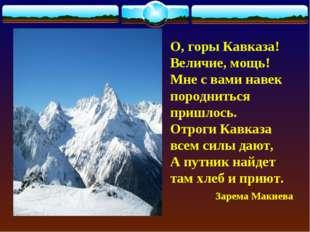 О, горы Кавказа! Величие, мощь! Мне с вами навек породниться пришлось. Отроги