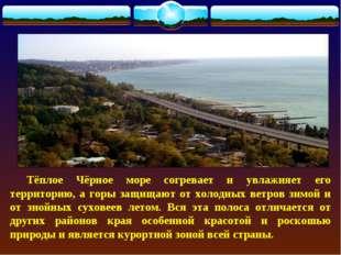 Тёплое Чёрное море согревает и увлажняет его территорию, а горы защищают от
