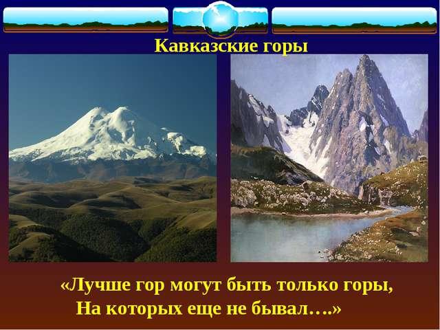 Кавказские горы «Лучше гор могут быть только горы, На которых еще не бывал….»