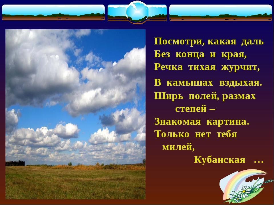 Посмотри, какая даль Без конца и края, Речка тихая журчит, В камышах вздыхая...