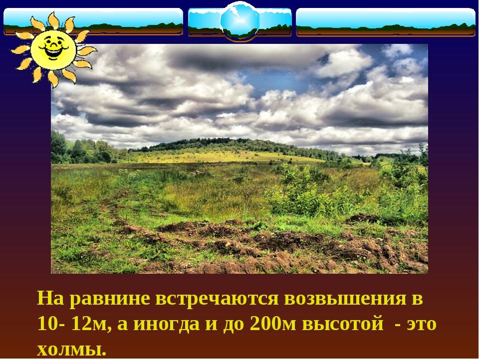 На равнине встречаются возвышения в 10- 12м, а иногда и до 200м высотой - эт...
