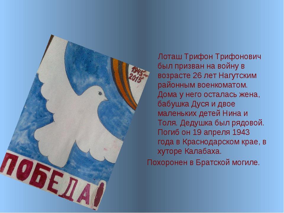 Лоташ Трифон Трифонович был призван на войну в возрасте 26 лет Нагутским рай...