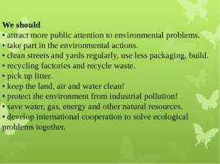 We should • attract more public attention to environmental problems. • take p