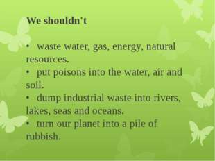 We shouldn't •	waste water, gas, energy, natural resources. •	put poisons in