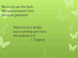 """We do not own the Earth, We have borrowed it from the future generation"" ""Na"