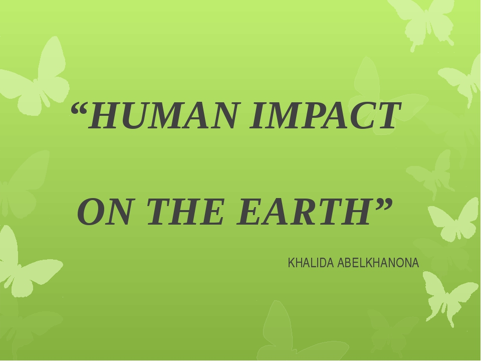 """HUMAN IMPACT ON THE EARTH"" KHALIDA ABELKHANONA"