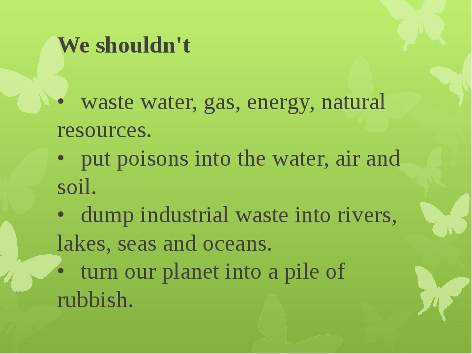 We shouldn't •	waste water, gas, energy, natural resources. •	put poisons in...