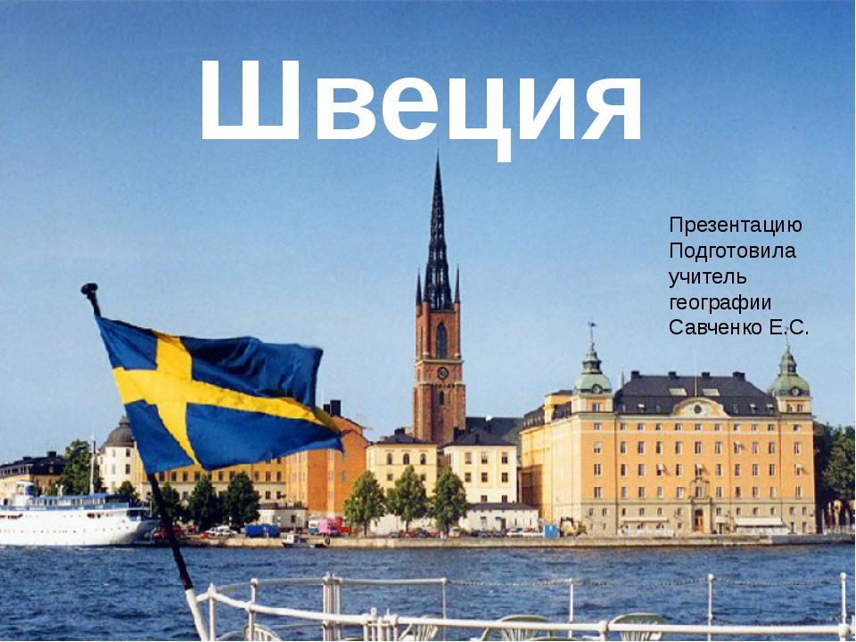 Швеция Презентацию Подготовила учитель географии Савченко Е.С.