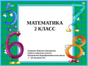 МАТЕМАТИКА 2 КЛАСС Грищенко Наталья Григорьевна учитель начальных классов Ша