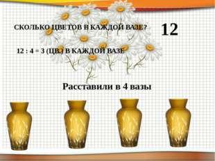 12 Расставили в 4 вазы СКОЛЬКО ЦВЕТОВ В КАЖДОЙ ВАЗЕ? 12 : 4 = 3 (ЦВ.) В КАЖДО