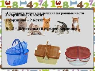 Составить задачу на деление на равные части 3 корзинки - 6 котят 1 корзинка