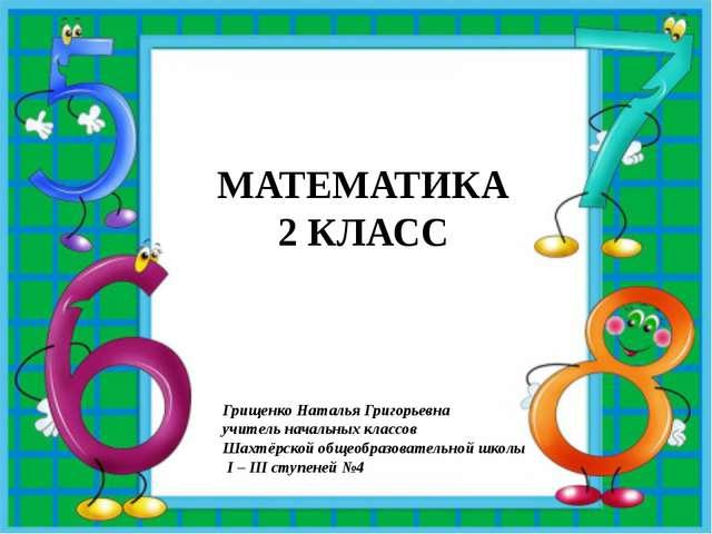 МАТЕМАТИКА 2 КЛАСС Грищенко Наталья Григорьевна учитель начальных классов Ша...