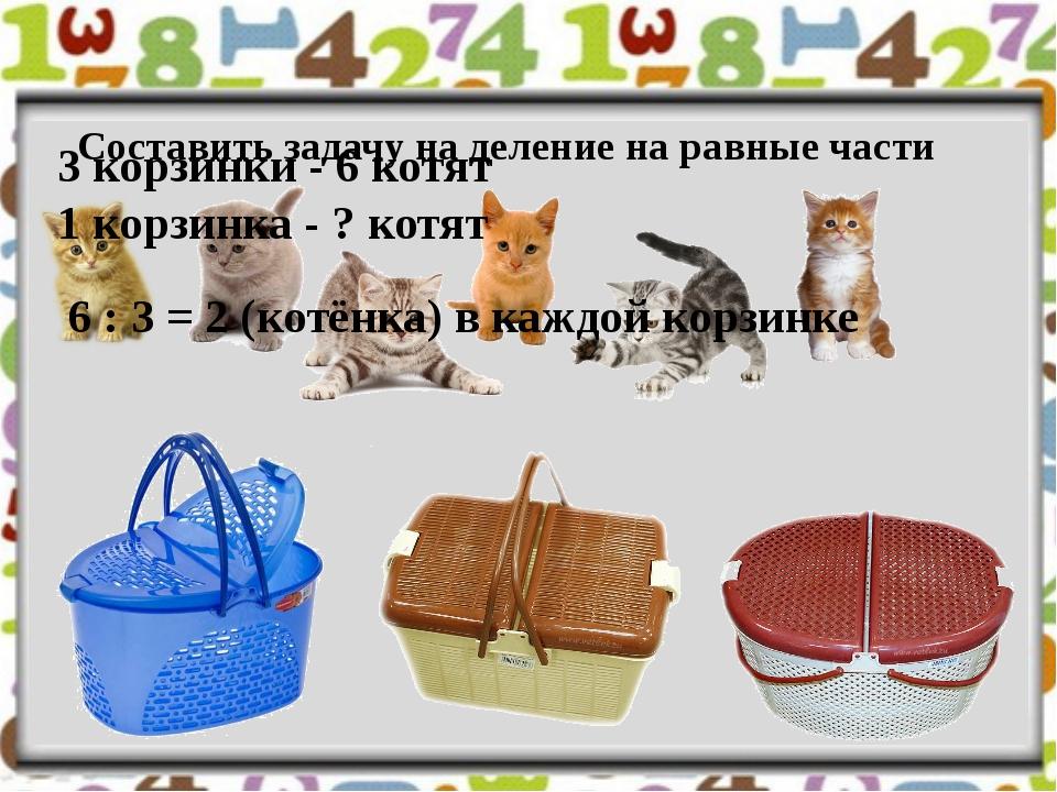 Составить задачу на деление на равные части 3 корзинки - 6 котят 1 корзинка...