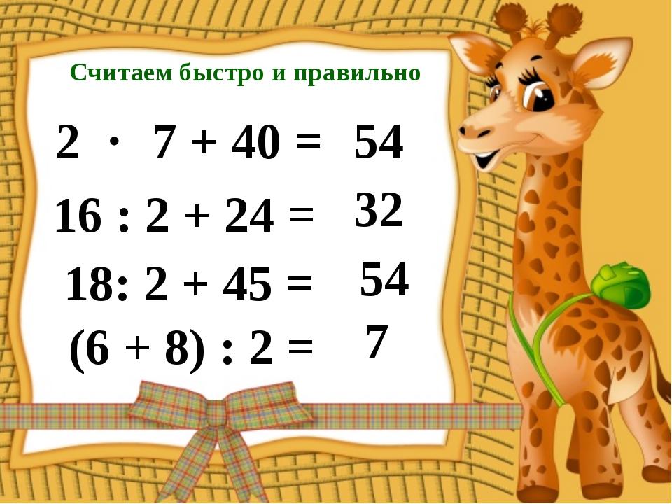 Считаем быстро и правильно 2  7 + 40 = 54 16 : 2 + 24 = 32 18: 2 + 45 = 54 (...