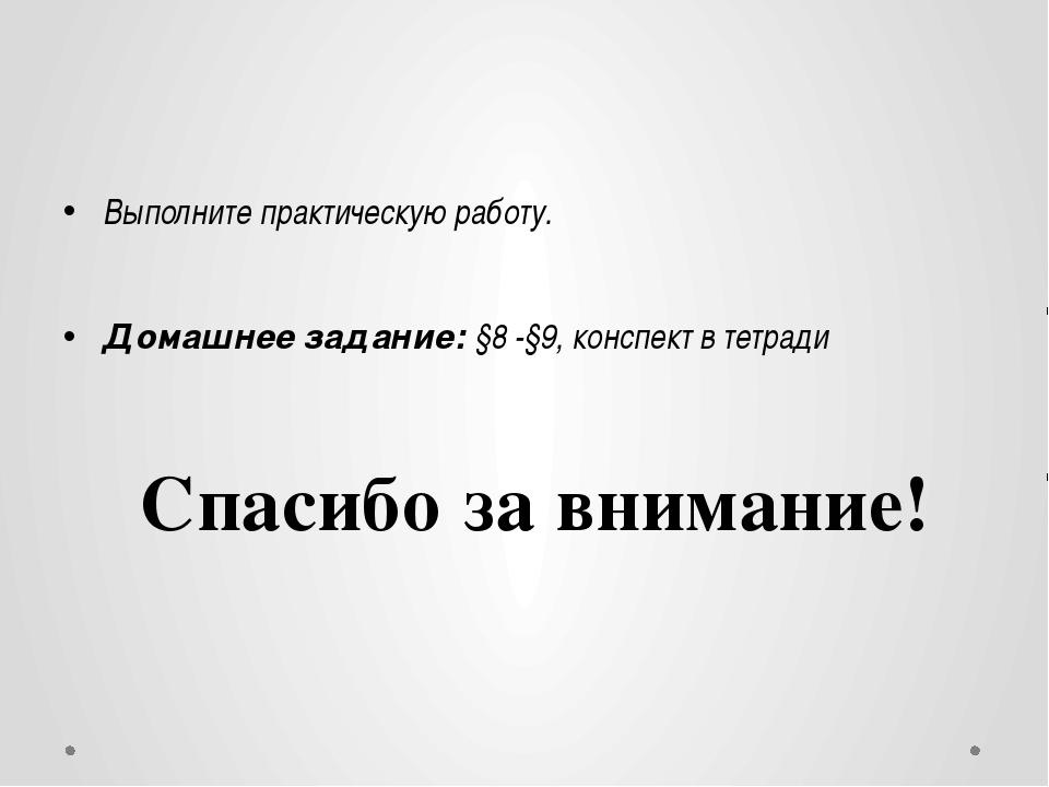 Выполните практическую работу. Домашнее задание: §8 -§9, конспект в тетради...