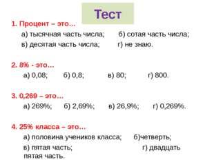 Тест 1. Процент – это… а) тысячная часть числа; б) сотая часть числа; в) деся
