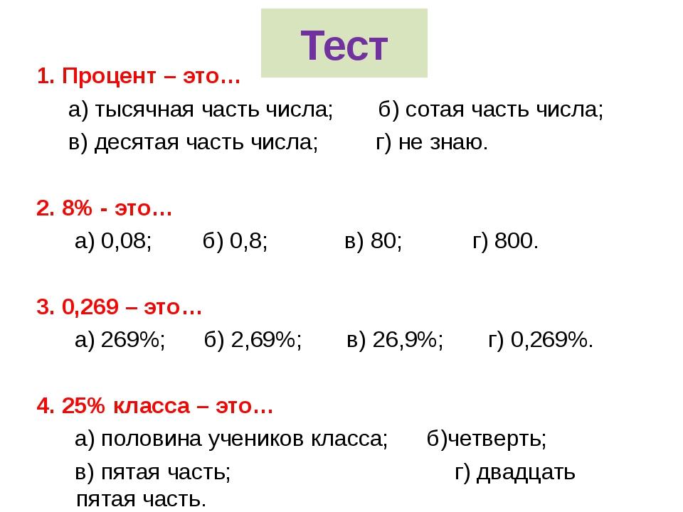 Тест 1. Процент – это… а) тысячная часть числа; б) сотая часть числа; в) деся...