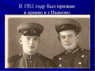 В 1951 году был призван в армию в г.Иваново.