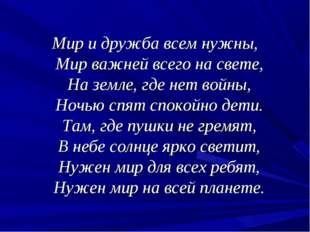 Мир и дружба всем нужны, Мир важней всего на свете, На земле, где нет войны,