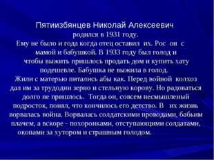 Пятиизбянцев Николай Алексеевич родился в 1931 году. Ему не было и года когда
