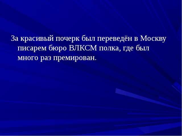 За красивый почерк был переведён в Москву писарем бюро ВЛКСМ полка, где был м...