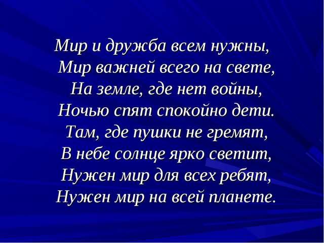 Мир и дружба всем нужны, Мир важней всего на свете, На земле, где нет войны,...