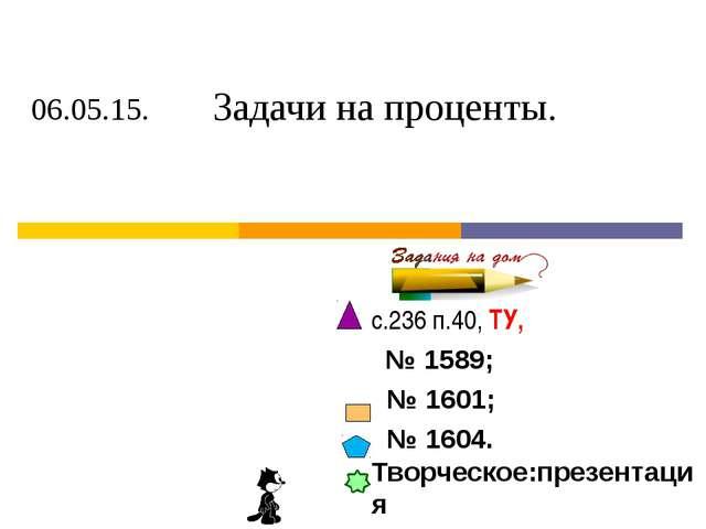 с.236 п.40, ТУ, № 1589; № 1601; № 1604. Творческое:презентация 06.05.15. Зада...