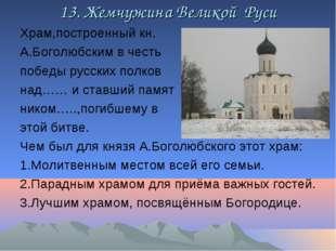 13. Жемчужина Великой Руси Храм,построенный кн. А.Боголюбским в честь победы