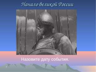 Начало великой России Назовите дату события. ,