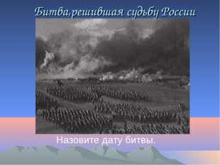 Битва,решившая судьбу России Назовите дату битвы.