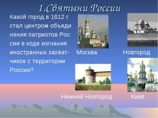 1.Cвятыни России Какой город в 1612 г стал центром объеди нения патриотов Рос
