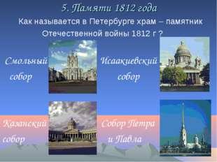 5. Памяти 1812 года Как называется в Петербурге храм – памятник Отечественной
