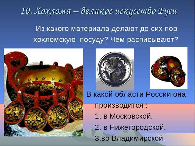 10. Хохлома – великое искусство Руси Из какого материала делают до сих пор х...