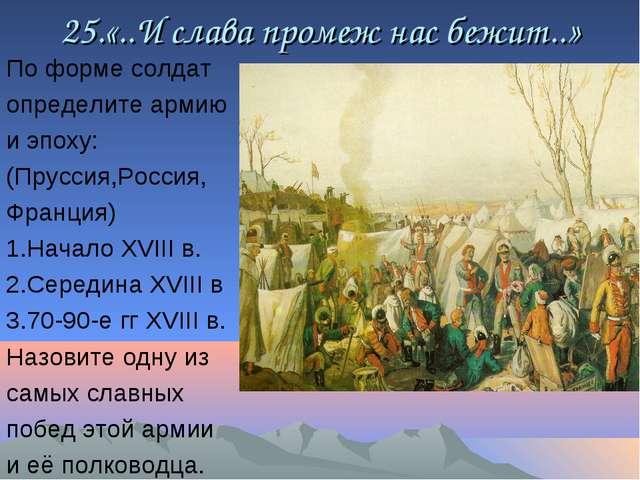 25.«..И слава промеж нас бежит..» По форме солдат определите армию и эпоху: (...