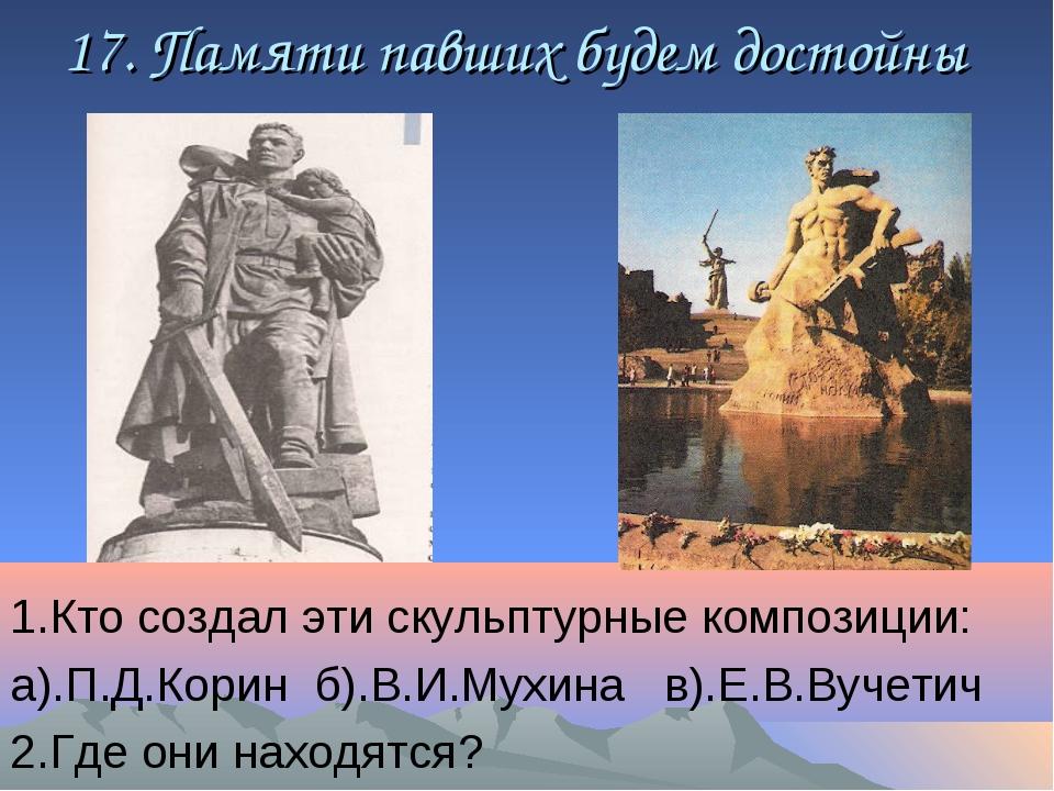 17. Памяти павших будем достойны 1.Кто создал эти скульптурные композиции: а)...