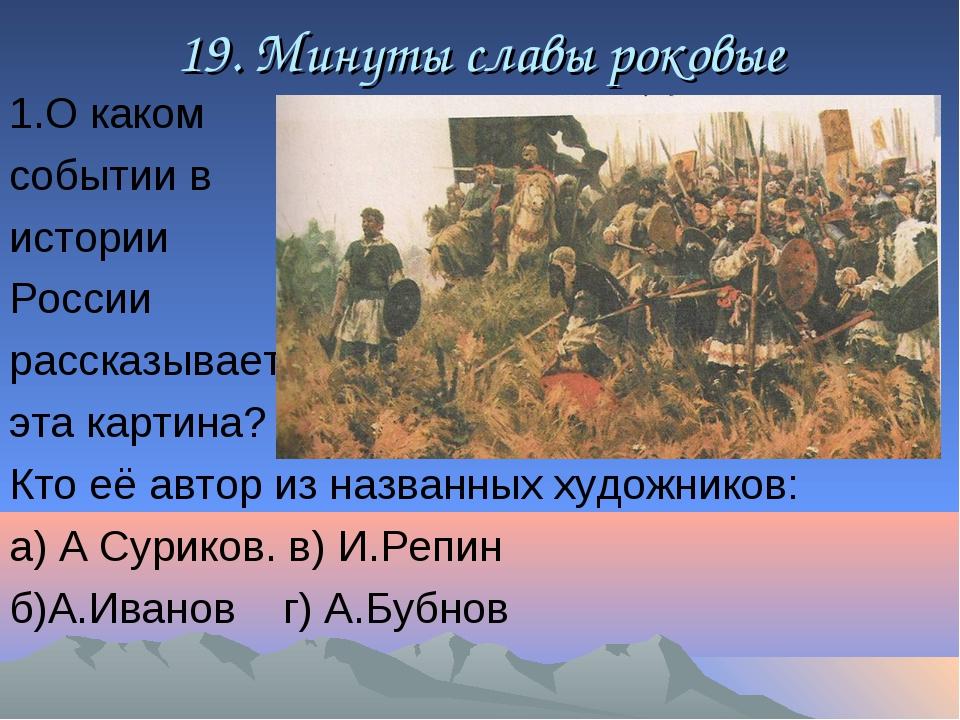 19. Минуты славы роковые 1.О каком событии в истории России рассказывает эта...